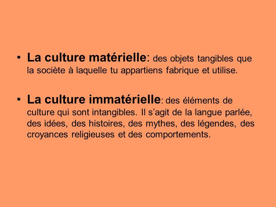 La culture matérielle: des objets tangibles que la sociète à laquelle tu appartiens fabrique et utilise.