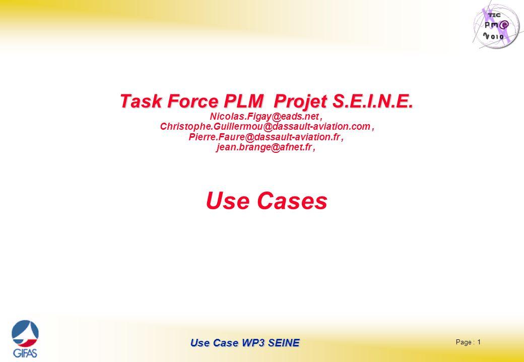 Page : 12 Use Case WP3 SEINE Lockable Data Package Contexton demand exchange of lockable data Phase B general specification -> DescriptionImport or export with tracability of file exchanges On-line ou off-line Rem: qui est propriétaire des données, surtout quand on cascade la SC Frequency50 / d Main ActorsOEM -> Tier1, and Tier1->Tier2 Secondary Actors Requirements Main FlowsSet of files Present modeCd, ftp