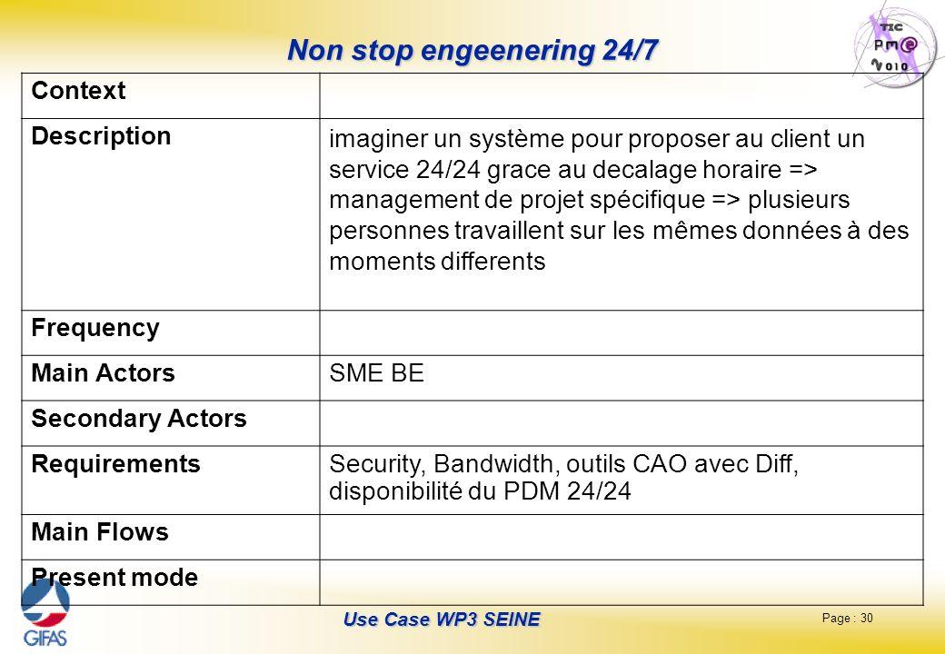 Page : 30 Use Case WP3 SEINE Non stop engeenering 24/7 Context Description imaginer un système pour proposer au client un service 24/24 grace au decalage horaire => management de projet spécifique => plusieurs personnes travaillent sur les mêmes données à des moments differents Frequency Main ActorsSME BE Secondary Actors RequirementsSecurity, Bandwidth, outils CAO avec Diff, disponibilité du PDM 24/24 Main Flows Present mode