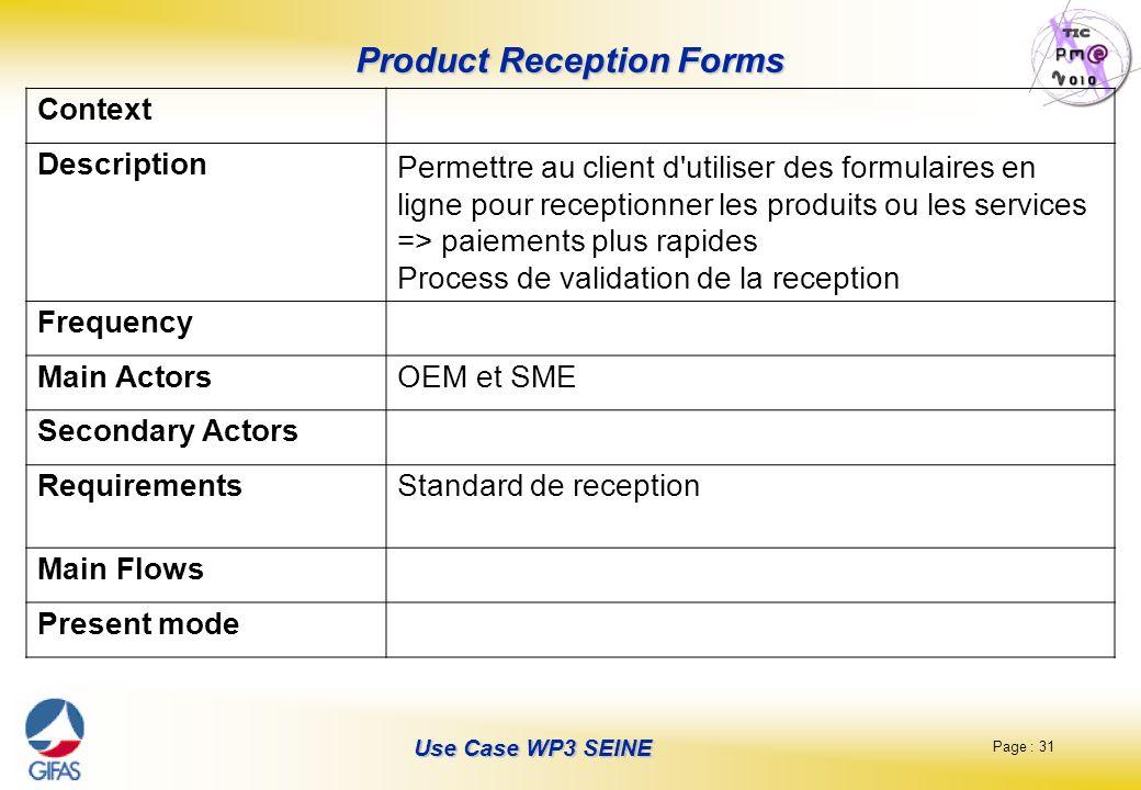 Page : 31 Use Case WP3 SEINE Product Reception Forms Context Description Permettre au client d utiliser des formulaires en ligne pour receptionner les produits ou les services => paiements plus rapides Process de validation de la reception Frequency Main ActorsOEM et SME Secondary Actors RequirementsStandard de reception Main Flows Present mode