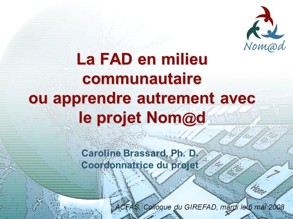 1 Nouveaux médias dapprentissage à distance La FAD en milieu communautaire ou apprendre autrement avec le projet Nom d @ ACFAS, Colloque du GIREFAD, mardi le 6 mai 2008 Caroline Brassard, Ph.