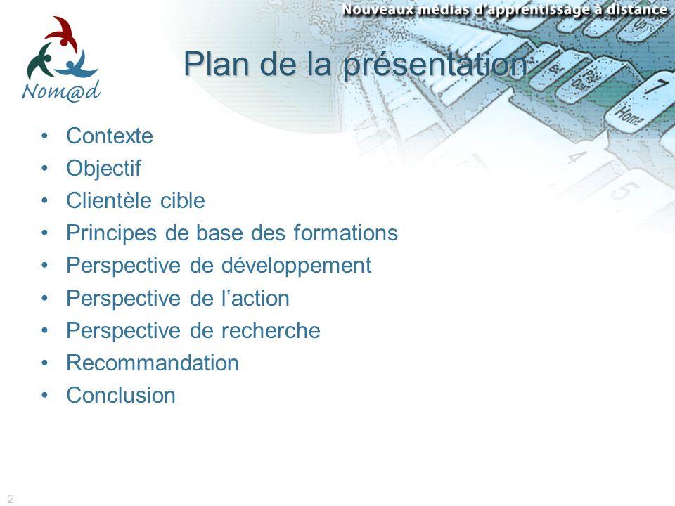 2 Plan de la présentation Contexte Objectif Clientèle cible Principes de base des formations Perspective de développement Perspective de laction Perspective de recherche Recommandation Conclusion