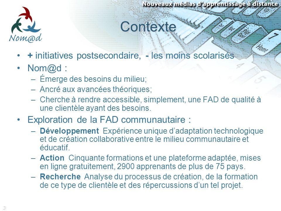3 Contexte + initiatives postsecondaire, - les moins scolarisés Nom@d : –Émerge des besoins du milieu; –Ancré aux avancées théoriques; –Cherche à rendre accessible, simplement, une FAD de qualité à une clientèle ayant des besoins.