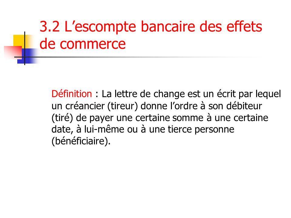3.2 Lescompte bancaire des effets de commerce Définition : La lettre de change est un écrit par lequel un créancier (tireur) donne lordre à son débite