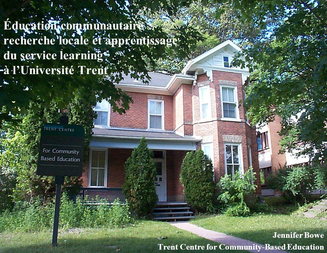 Éducation communautaire : recherche locale et apprentissage du service learning à lUniversité Trent Jennifer Bowe Trent Centre for Community-Based Education