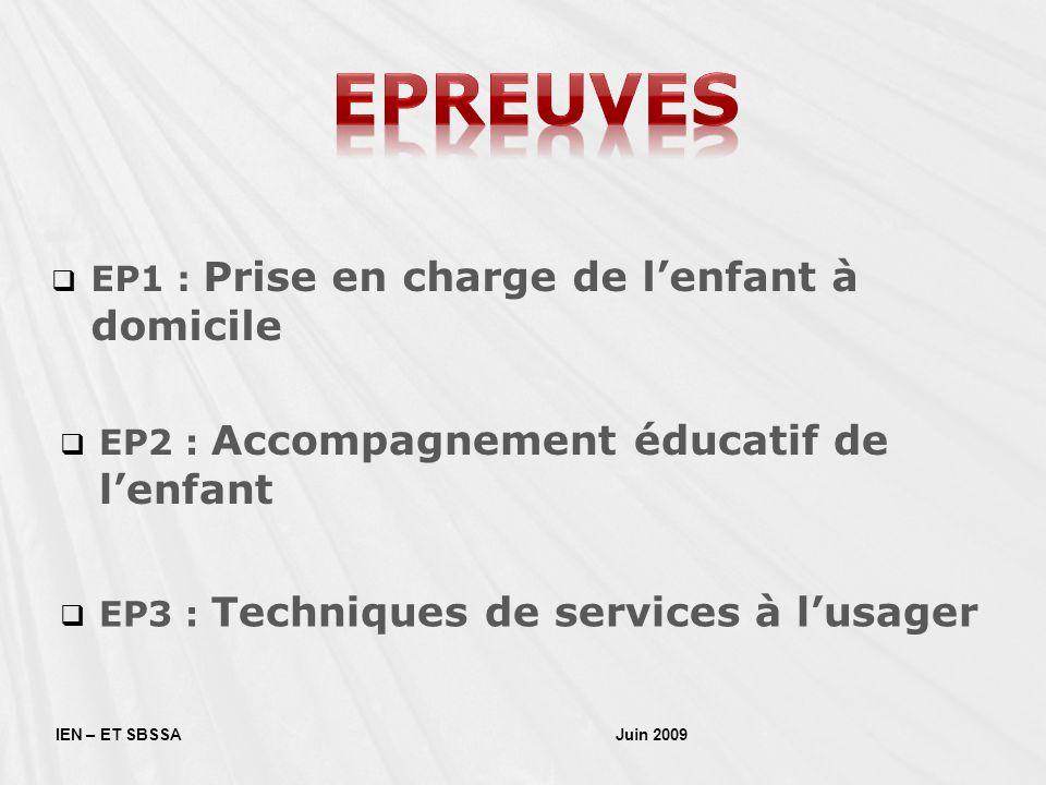 EP1 : Prise en charge de lenfant à domicile IEN – ET SBSSA Juin 2009 EP2 : Accompagnement éducatif de lenfant EP3 : Techniques de services à lusager