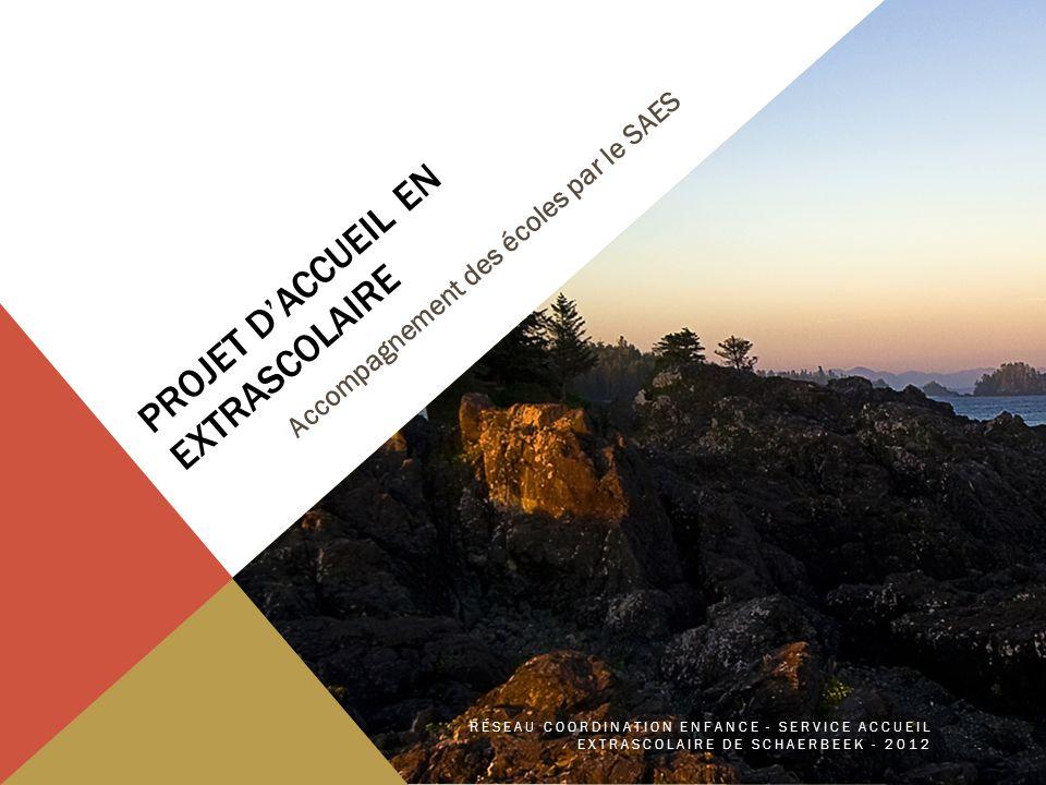 PROJET DACCUEIL EN EXTRASCOLAIRE Accompagnement des écoles par le SAES RÉSEAU COORDINATION ENFANCE - SERVICE ACCUEIL EXTRASCOLAIRE DE SCHAERBEEK - 2012