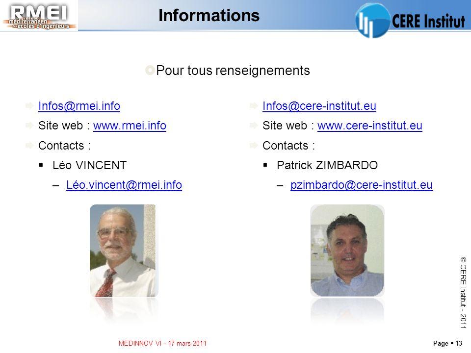 Page 13 © CERE Institut - 2011 Informations Infos@rmei.info Site web : www.rmei.infowww.rmei.info Contacts : Léo VINCENT –Léo.vincent@rmei.infoLéo.vincent@rmei.info MEDINNOV VI - 17 mars 2011 Infos@cere-institut.eu Site web : www.cere-institut.euwww.cere-institut.eu Contacts : Patrick ZIMBARDO –pzimbardo@cere-institut.eupzimbardo@cere-institut.eu Pour tous renseignements