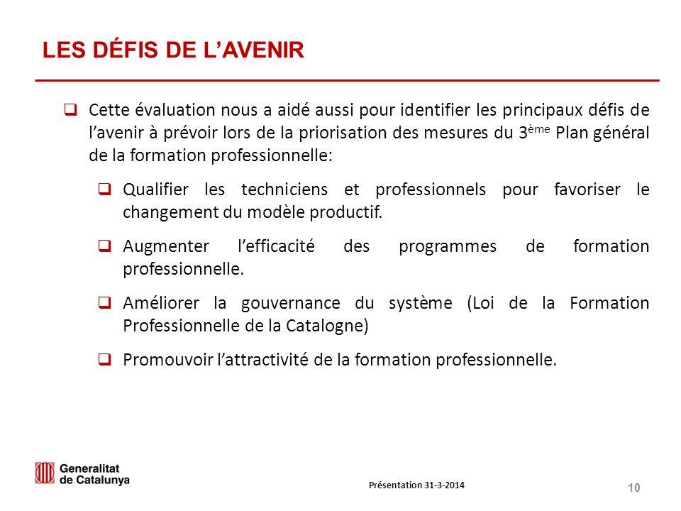10 Présentation 31-3-2014 LES DÉFIS DE LAVENIR Cette évaluation nous a aidé aussi pour identifier les principaux défis de lavenir à prévoir lors de la priorisation des mesures du 3 ème Plan général de la formation professionnelle: Qualifier les techniciens et professionnels pour favoriser le changement du modèle productif.