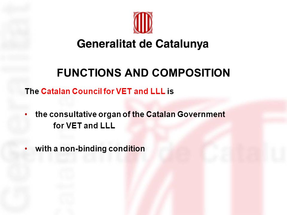FUNCTIONS AND COMPOSITION The Catalan Council for VET and LLL is the consultative organ of the Catalan Government for VET and LLL with a non-binding condition