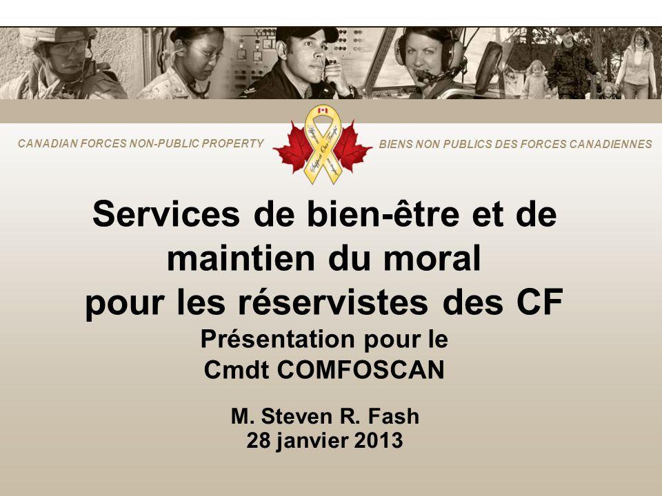 CANADIAN FORCES NON-PUBLIC PROPERTY BIENS NON PUBLICS DES FORCES CANADIENNES Services de bien-être et de maintien du moral pour les réservistes des CF Présentation pour le Cmdt COMFOSCAN M.