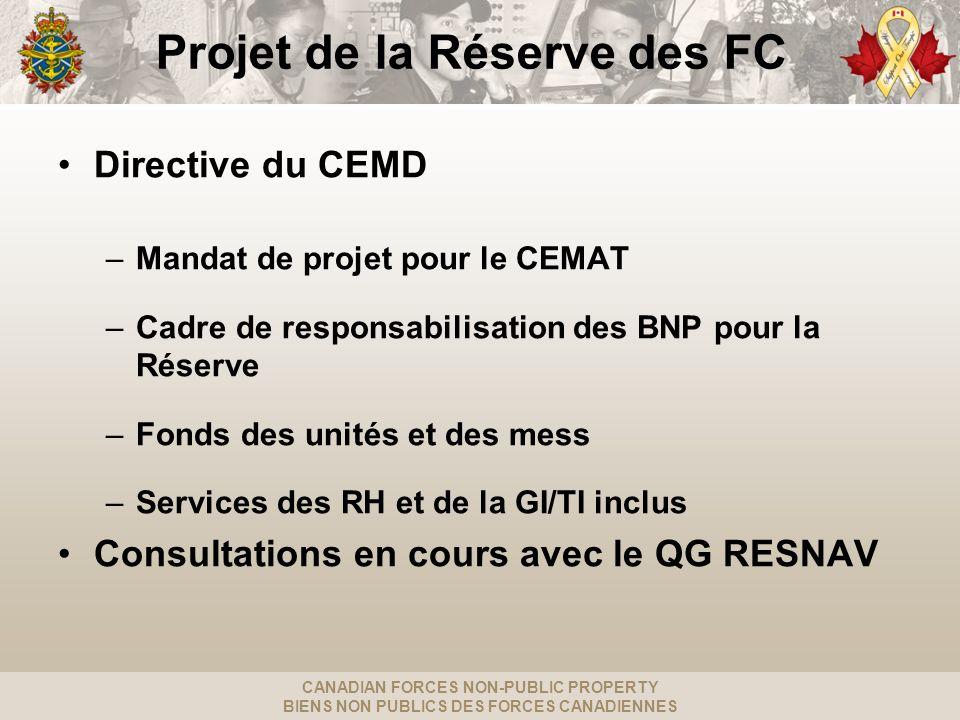 CANADIAN FORCES NON-PUBLIC PROPERTY BIENS NON PUBLICS DES FORCES CANADIENNES Projet de la Réserve des FC Directive du CEMD –Mandat de projet pour le CEMAT –Cadre de responsabilisation des BNP pour la Réserve –Fonds des unités et des mess –Services des RH et de la GI/TI inclus Consultations en cours avec le QG RESNAV