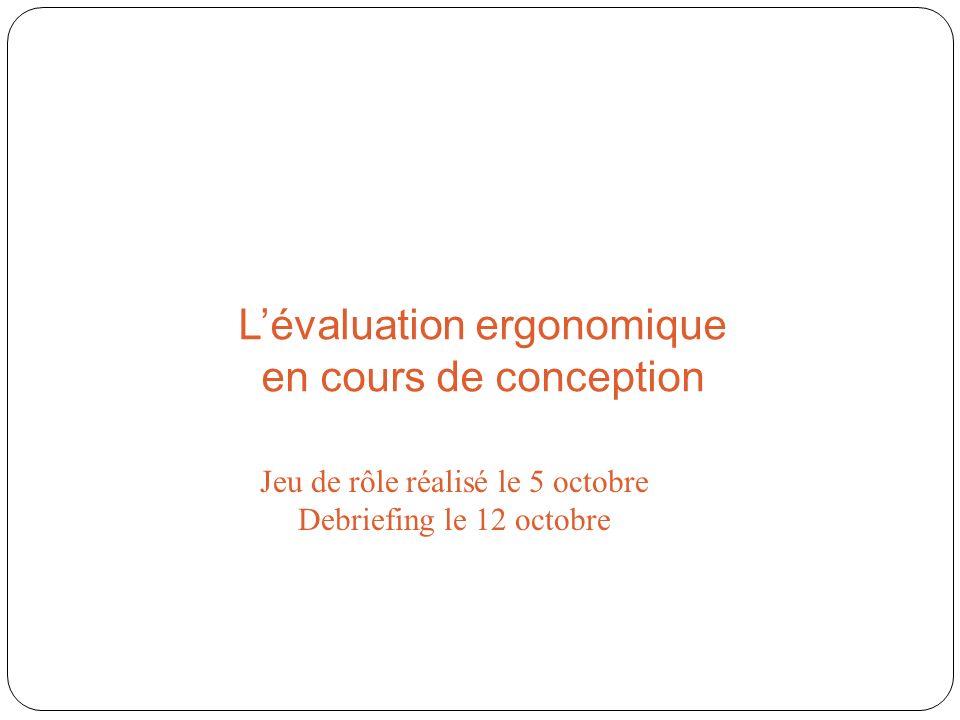 Lévaluation ergonomique en cours de conception Jeu de rôle réalisé le 5 octobre Debriefing le 12 octobre