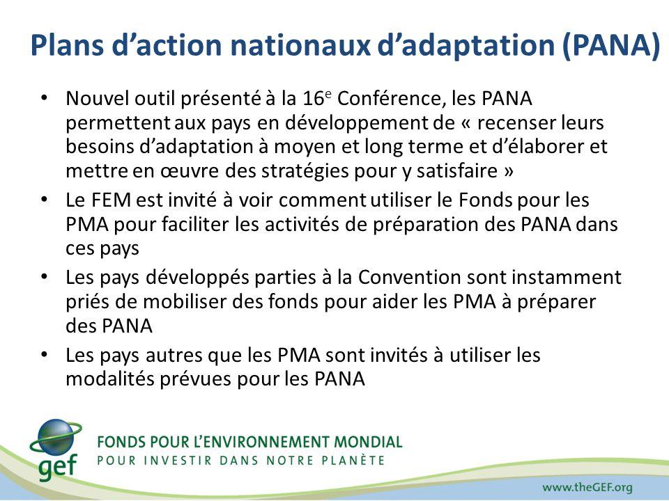 Plans daction nationaux dadaptation (PANA) Nouvel outil présenté à la 16 e Conférence, les PANA permettent aux pays en développement de « recenser leurs besoins dadaptation à moyen et long terme et délaborer et mettre en œuvre des stratégies pour y satisfaire » Le FEM est invité à voir comment utiliser le Fonds pour les PMA pour faciliter les activités de préparation des PANA dans ces pays Les pays développés parties à la Convention sont instamment priés de mobiliser des fonds pour aider les PMA à préparer des PANA Les pays autres que les PMA sont invités à utiliser les modalités prévues pour les PANA