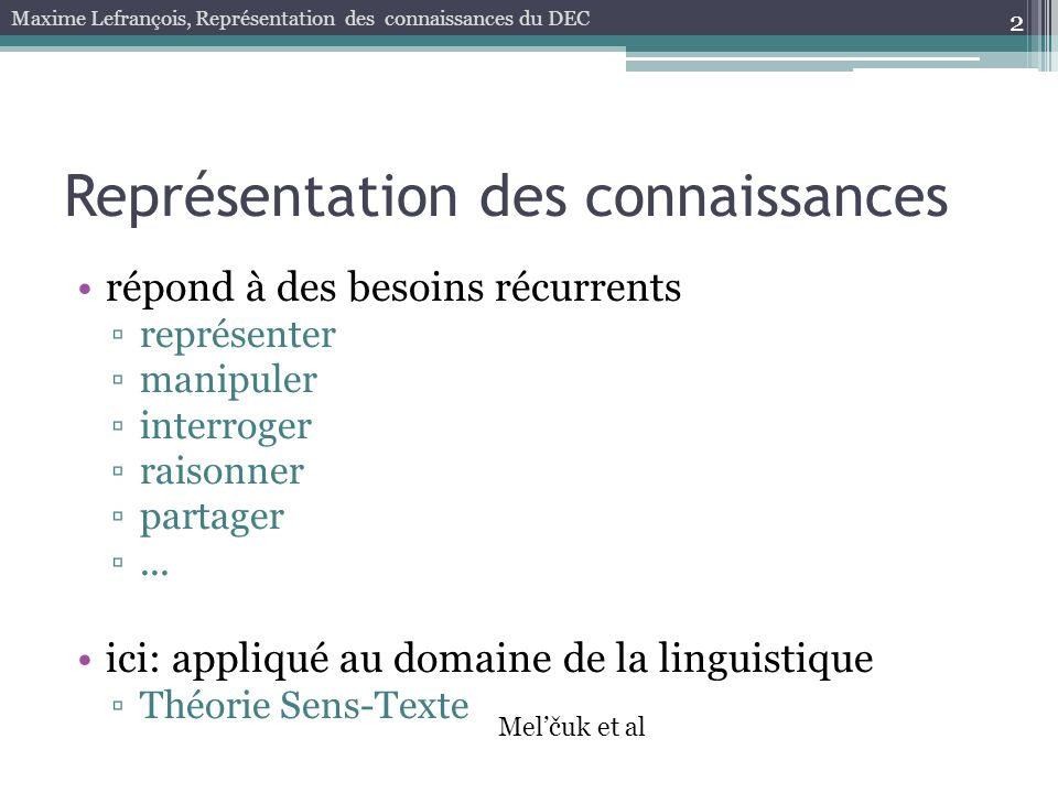 PEIGNE 2a : ( Outil de tissage quune personne X utilise pour peigner#2 un objet Y ) 13 outil de tissage que X utilise pour peigner#2 Y outil de tissage que X utilise pour peigner#2 Y ~ de personne X pour objet Y Maxime Lefrançois, Représentation des connaissances du DEC Besoin 1: Définitions Lexicographiques dans le RLF (Barque et Polguère, 2008) (Polguère, 2009; Lux-Pogodalla et Polguère, 2011) PEIGNER 2 : personne X ~ fibres Y OUTIL ~ de personne X pour activité Y Degré de formalisation non atteint aujourdhui