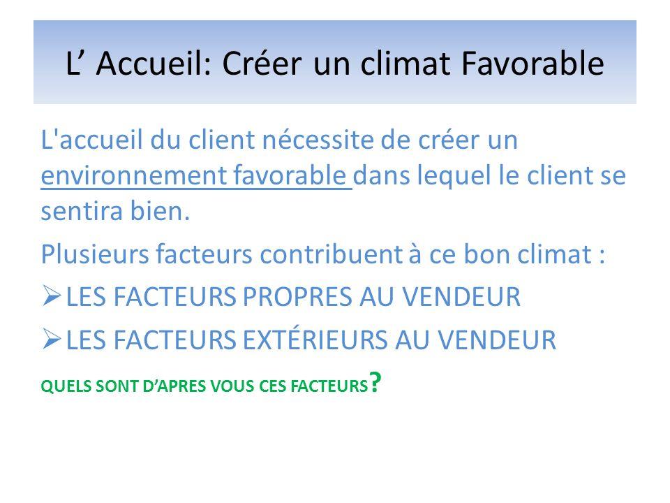 L Accueil: Créer un climat Favorable L'accueil du client nécessite de créer un environnement favorable dans lequel le client se sentira bien. Plusieur