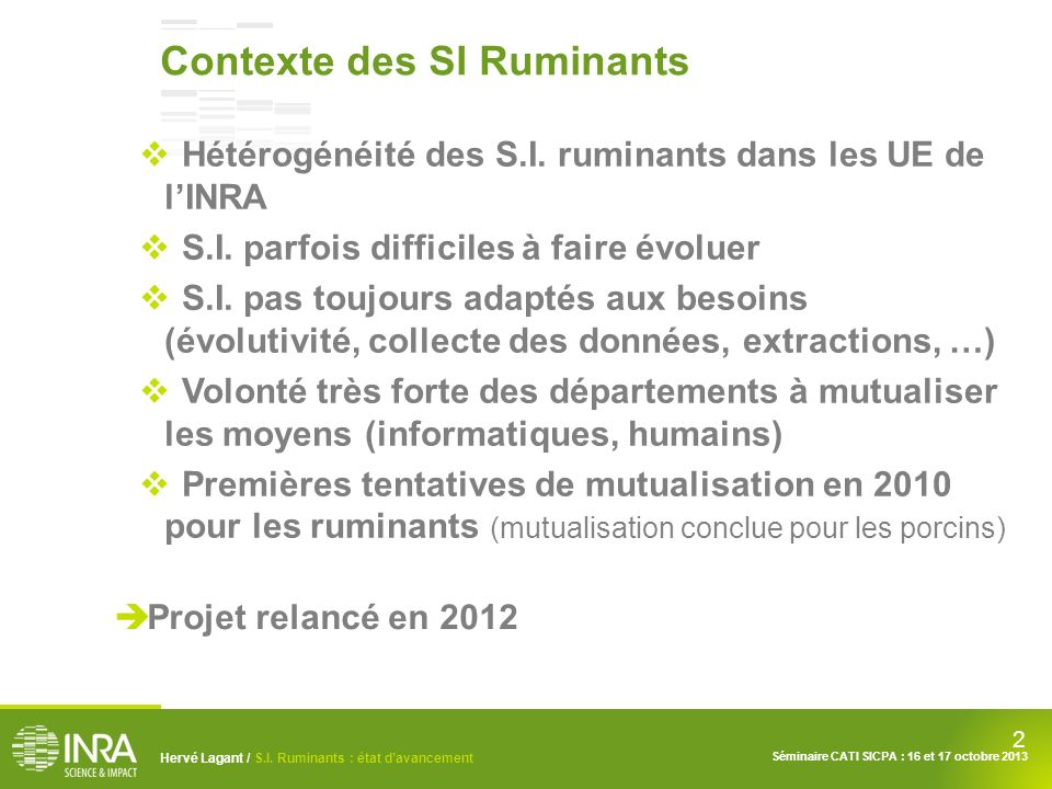 2 Hervé Lagant / S.I. Ruminants : état davancement Séminaire CATI SICPA : 16 et 17 octobre 2013 Contexte des SI Ruminants Hétérogénéité des S.I. rumin