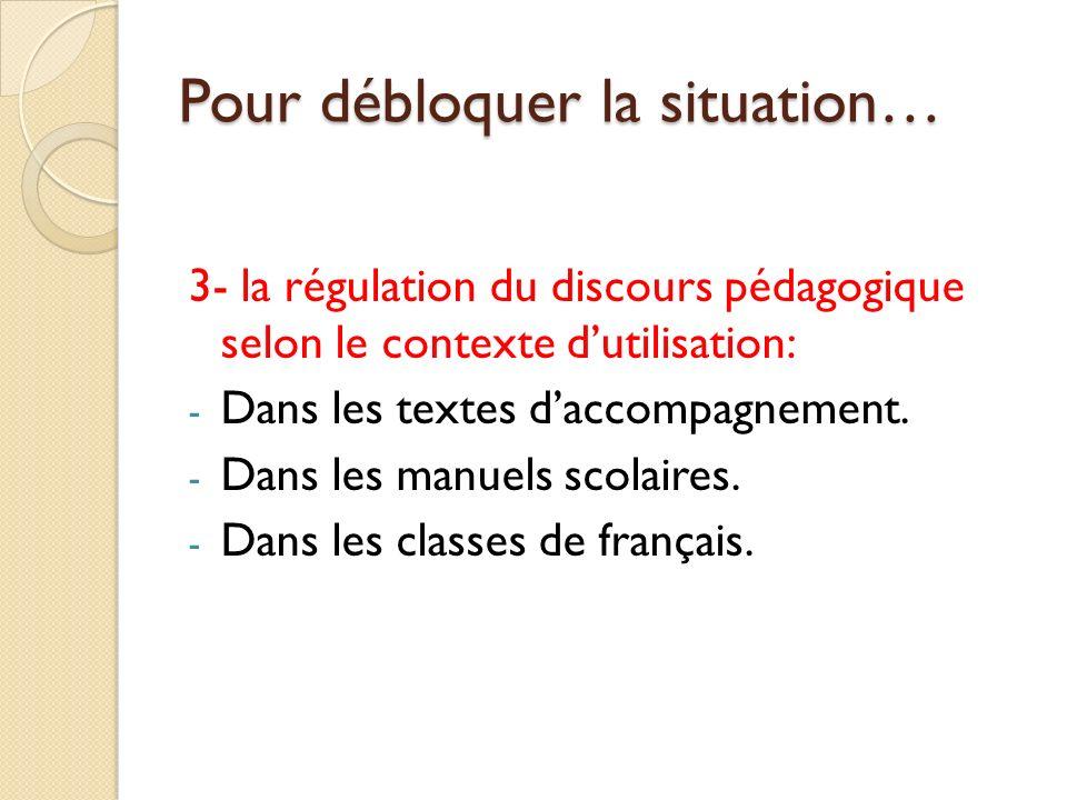 Pour débloquer la situation… 3- la régulation du discours pédagogique selon le contexte dutilisation: - Dans les textes daccompagnement.