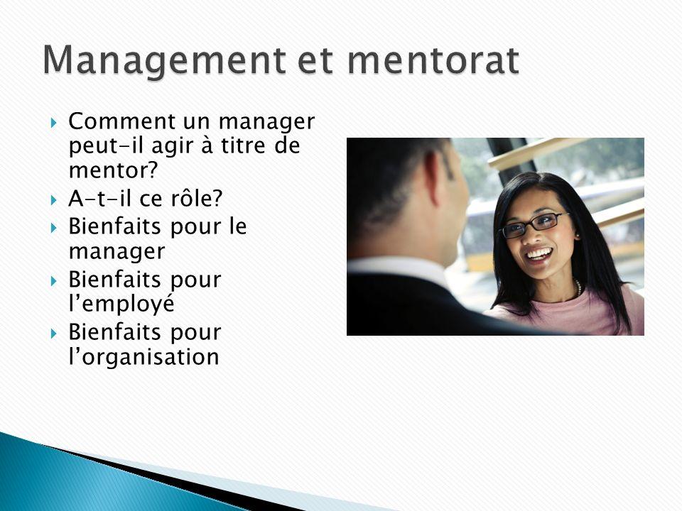 Comment un manager peut-il agir à titre de mentor? A-t-il ce rôle? Bienfaits pour le manager Bienfaits pour lemployé Bienfaits pour lorganisation