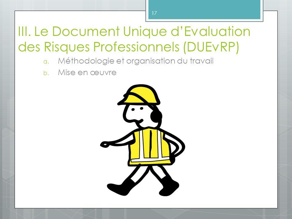 III. Le Document Unique dEvaluation des Risques Professionnels (DUEvRP) a. Méthodologie et organisation du travail b. Mise en œuvre 17
