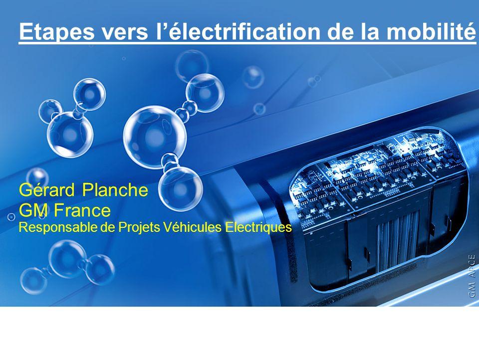 Etapes vers lélectrification de la mobilité Gérard Planche GM France Responsable de Projets Véhicules Electriques