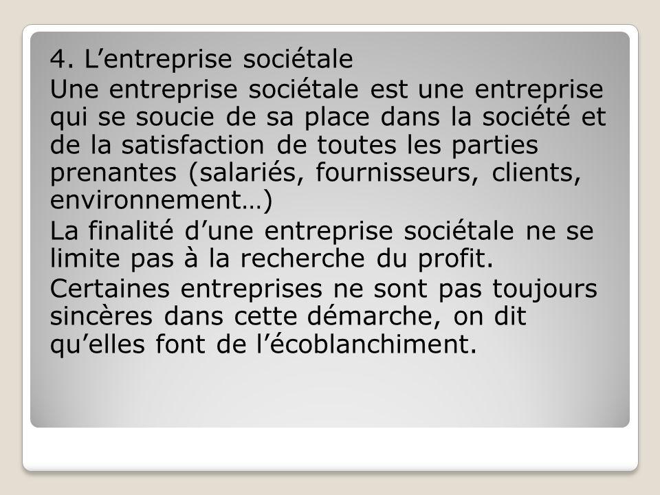 4. Lentreprise sociétale Une entreprise sociétale est une entreprise qui se soucie de sa place dans la société et de la satisfaction de toutes les par