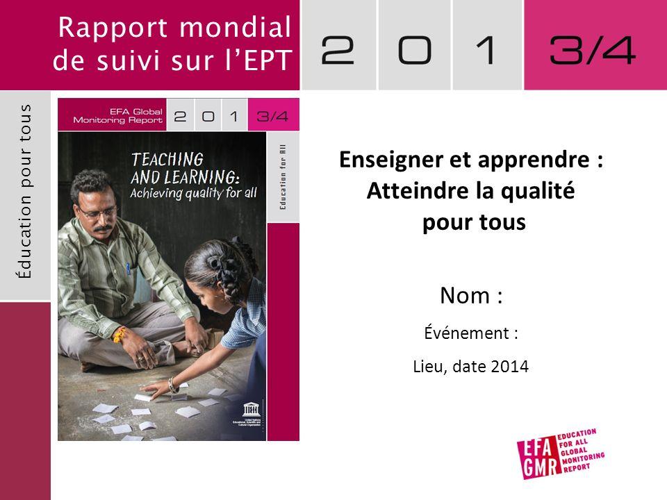 Rapport mondial de suivi sur lEPT Éducation pour tous Enseigner et apprendre : Atteindre la qualité pour tous Nom : Événement : Lieu, date 2014