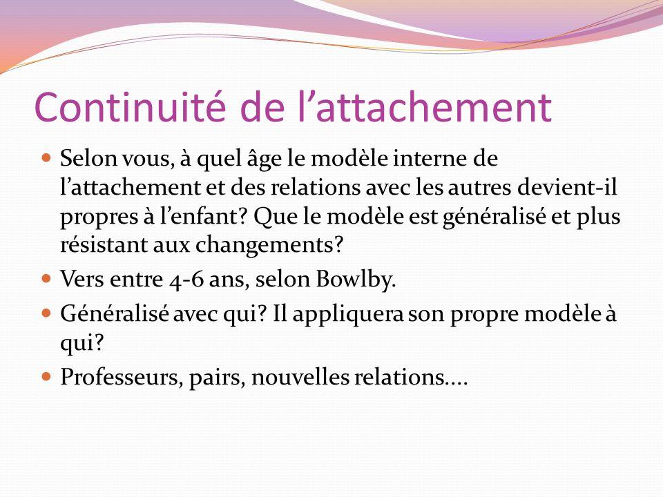 Continuité de lattachement Selon vous, à quel âge le modèle interne de lattachement et des relations avec les autres devient-il propres à lenfant? Que