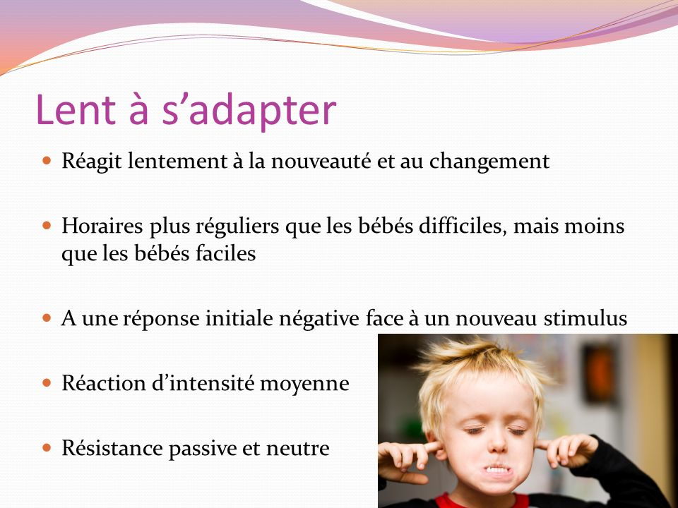 Lent à sadapter Réagit lentement à la nouveauté et au changement Horaires plus réguliers que les bébés difficiles, mais moins que les bébés faciles A