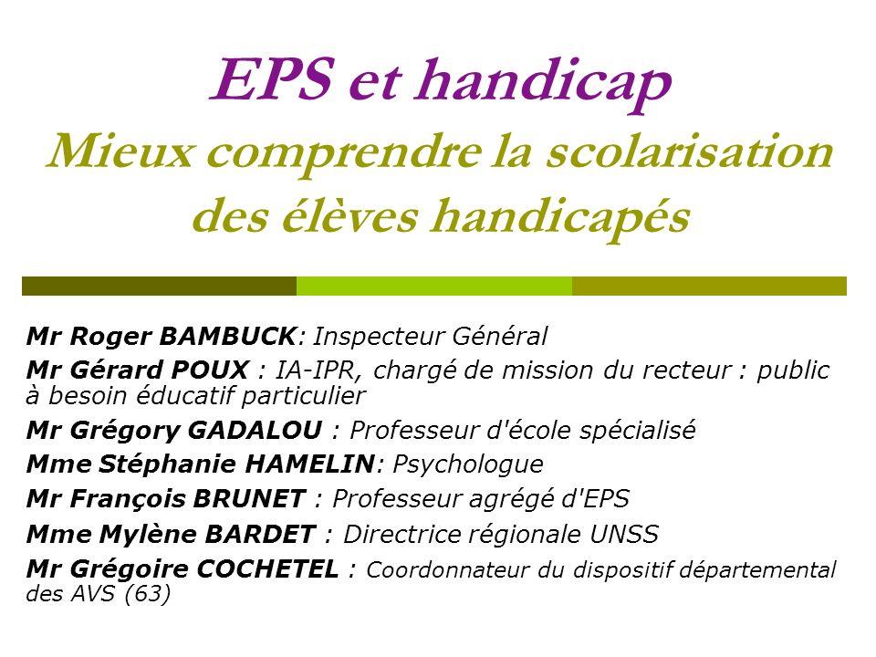 EPS et handicap Mieux comprendre la scolarisation des élèves handicapés Mr Roger BAMBUCK: Inspecteur Général Mr Gérard POUX : IA-IPR, chargé de missio