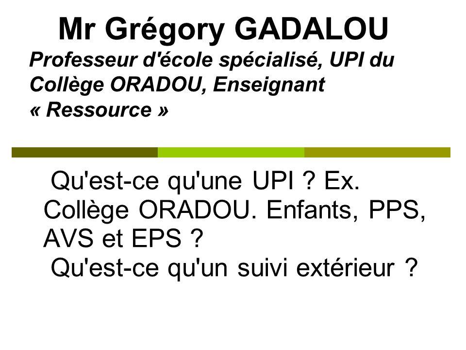 Mr Grégory GADALOU Professeur d'école spécialisé, UPI du Collège ORADOU, Enseignant « Ressource » Qu'est-ce qu'une UPI ? Ex. Collège ORADOU. Enfants,