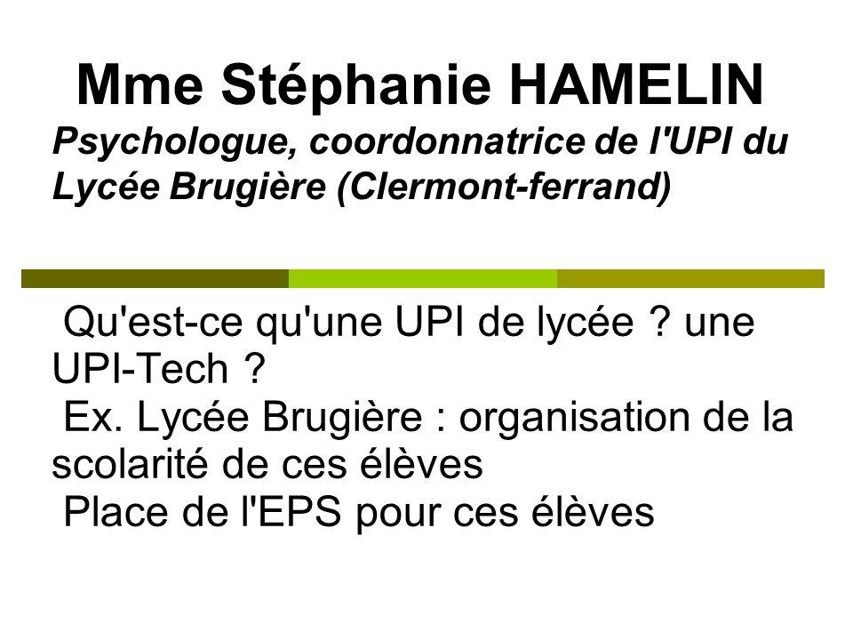 Mme Stéphanie HAMELIN Psychologue, coordonnatrice de l'UPI du Lycée Brugière (Clermont-ferrand) Qu'est-ce qu'une UPI de lycée ? une UPI-Tech ? Ex. Lyc