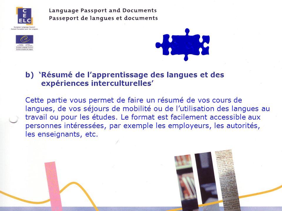 b) Résumé de lapprentissage des langues et des expériences interculturelles Cette partie vous permet de faire un résumé de vos cours de langues, de vos séjours de mobilité ou de lutilisation des langues au travail ou pour les études.