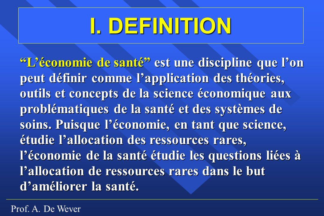 Prof. A. De Wever I. DEFINITION Léconomie de santé est une discipline que lon peut définir comme lapplication des théories, outils et concepts de la s