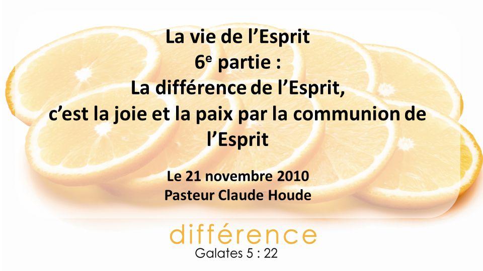 La vie de lEsprit 6 e partie : La différence de lEsprit, cest la joie et la paix par la communion de lEsprit Le 21 novembre 2010 Pasteur Claude Houde