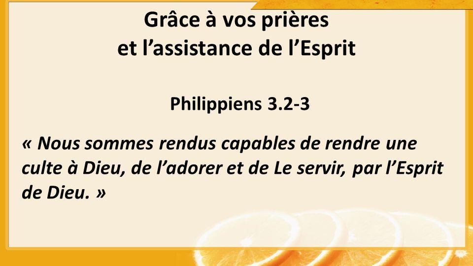 Grâce à vos prières et lassistance de lEsprit Philippiens 3.2-3 « Nous sommes rendus capables de rendre une culte à Dieu, de ladorer et de Le servir, par lEsprit de Dieu.