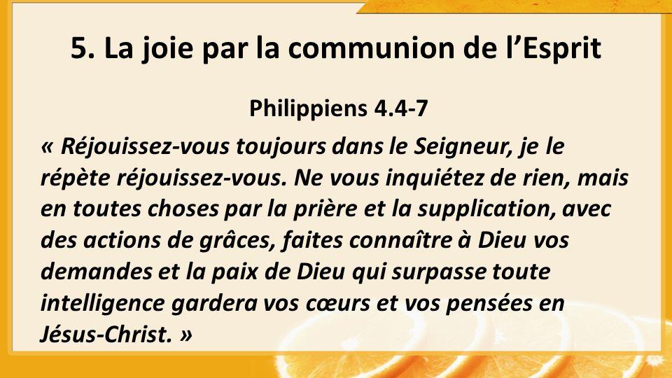 5. La joie par la communion de lEsprit Philippiens 4.4-7 « Réjouissez-vous toujours dans le Seigneur, je le répète réjouissez-vous. Ne vous inquiétez