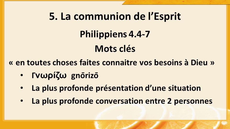 Philippiens 4.4-7 Mots clés « en toutes choses faites connaitre vos besoins à Dieu » Γνωρίζω gnōrizō La plus profonde présentation dune situation La plus profonde conversation entre 2 personnes 5.