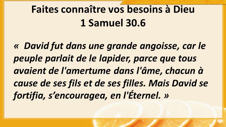 Faites connaître vos besoins à Dieu 1 Samuel 30.6 « David fut dans une grande angoisse, car le peuple parlait de le lapider, parce que tous avaient de l amertume dans l âme, chacun à cause de ses fils et de ses filles.