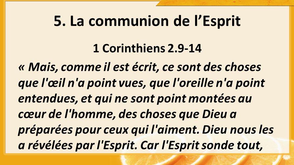 5. La communion de lEsprit 1 Corinthiens 2.9-14 « Mais, comme il est écrit, ce sont des choses que l'œil n'a point vues, que l'oreille n'a point enten