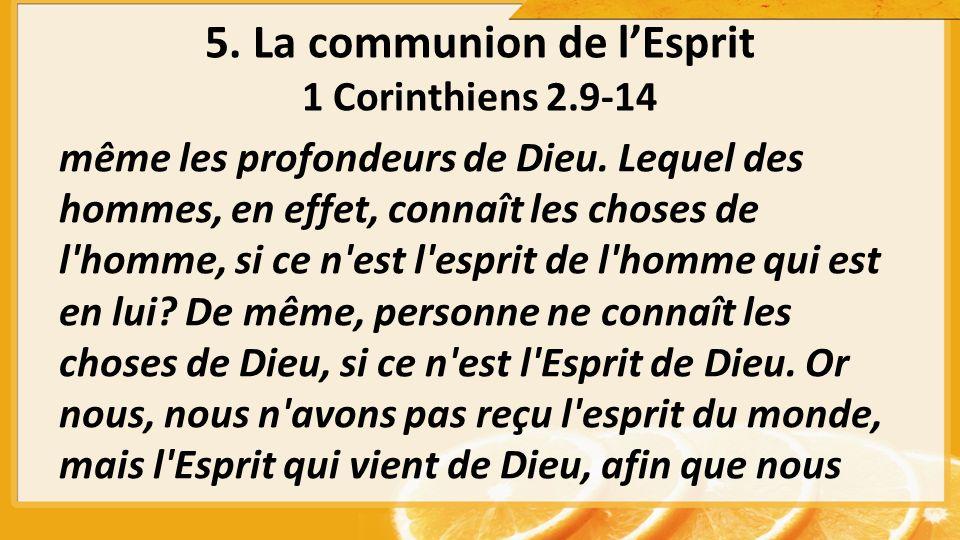 5. La communion de lEsprit 1 Corinthiens 2.9-14 même les profondeurs de Dieu.