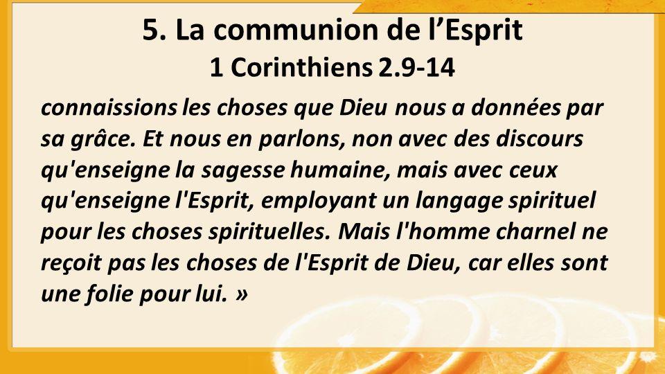 5. La communion de lEsprit 1 Corinthiens 2.9-14 connaissions les choses que Dieu nous a données par sa grâce. Et nous en parlons, non avec des discour