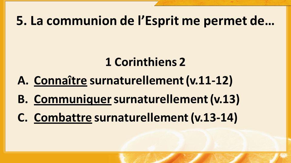 5. La communion de lEsprit me permet de… 1 Corinthiens 2 A.Connaître surnaturellement (v.11-12) B.Communiquer surnaturellement (v.13) C.Combattre surn