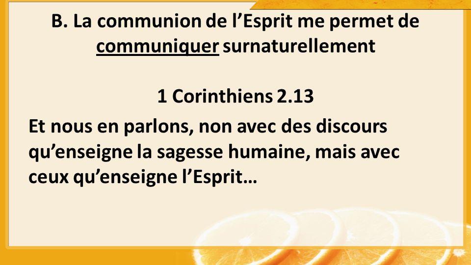 B. La communion de lEsprit me permet de communiquer surnaturellement 1 Corinthiens 2.13 Et nous en parlons, non avec des discours quenseigne la sagess