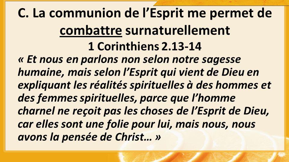 C. La communion de lEsprit me permet de combattre surnaturellement 1 Corinthiens 2.13-14 « Et nous en parlons non selon notre sagesse humaine, mais se
