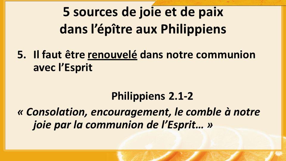 5 sources de joie et de paix dans lépître aux Philippiens 5.Il faut être renouvelé dans notre communion avec lEsprit Philippiens 2.1-2 « Consolation, encouragement, le comble à notre joie par la communion de lEsprit… »