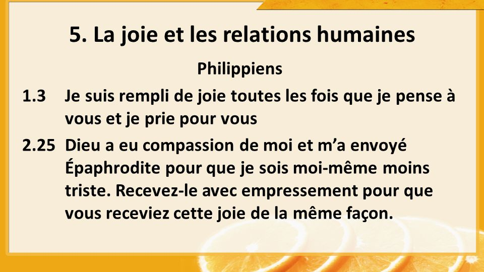 5. La joie et les relations humaines Philippiens 1.3Je suis rempli de joie toutes les fois que je pense à vous et je prie pour vous 2.25Dieu a eu comp