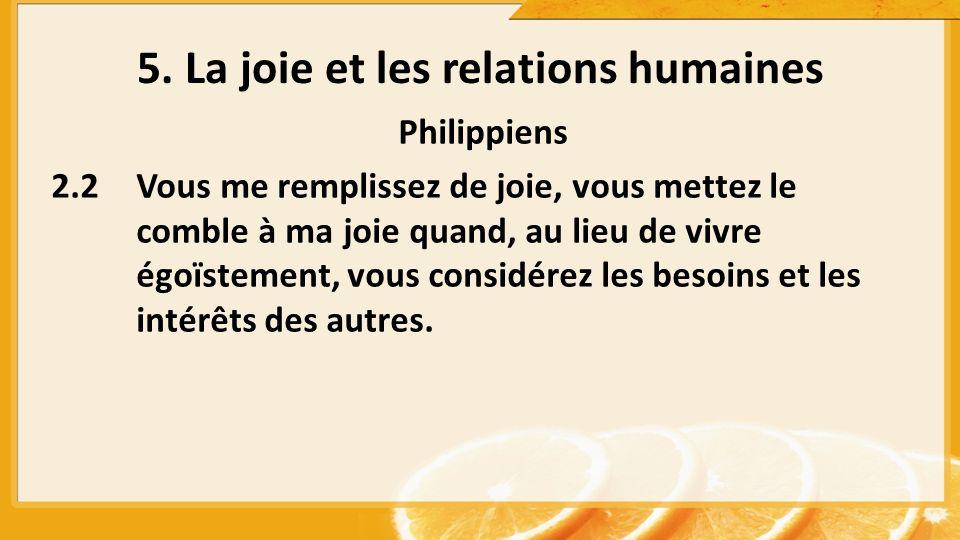 5. La joie et les relations humaines Philippiens 2.2Vous me remplissez de joie, vous mettez le comble à ma joie quand, au lieu de vivre égoïstement, v