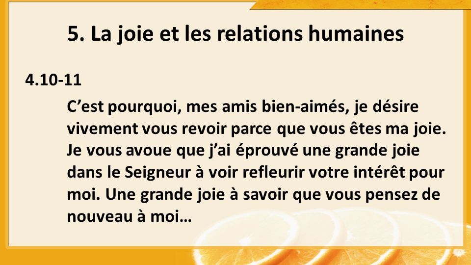 5. La joie et les relations humaines 4.10-11 Cest pourquoi, mes amis bien-aimés, je désire vivement vous revoir parce que vous êtes ma joie. Je vous a