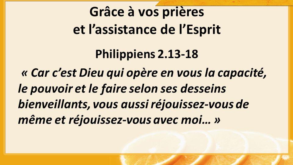 Grâce à vos prières et lassistance de lEsprit Philippiens 2.13-18 « Car cest Dieu qui opère en vous la capacité, le pouvoir et le faire selon ses desseins bienveillants, vous aussi réjouissez-vous de même et réjouissez-vous avec moi… »